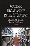 Academic Librarianship in the 21st Century, Claudia M. Garcia and Teresa A. Flores, 1604568658