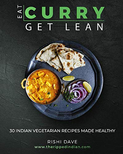 Eat Curry Get Lean: 30 Indian Vegetarian Recipes Made Healthy by Mr Rishi Dave