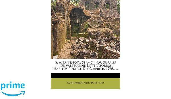 Sermo Inauguralis De Valetudine Litteratorum Habitus Publice Die 9 Aprilis 1766 Latin Edition Samuel Auguste Andr David Tissot 9781277289282