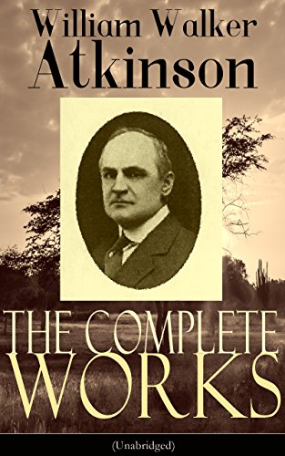 The Complete Works of William Walker Atkinson (Unabridged): The Key To Mental Power Development & Efficiency, The Power of Concentration,  Thought-Force ... Raja Yoga, Self-Healing by Thought Force?