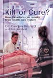 Kill or Cure : How Canadians Can Remake Their Health Care System, Bennett, Carolyn and Archbold, Rick, 0002000571