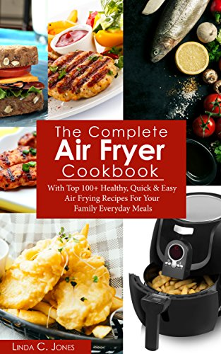 Air Fryer Cookbook: The Complete Air Fryer Cookbook With Top 100+ Healthy Quick & Easy Air Frying Recipes For Your Family Everyday Meals (Easy Cooking 5) by Linda C. Jones