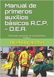 Manual de primeros auxilios básicos-R.C.P. -D.E.A.: Orientado a personas sin conocimientos médicos.