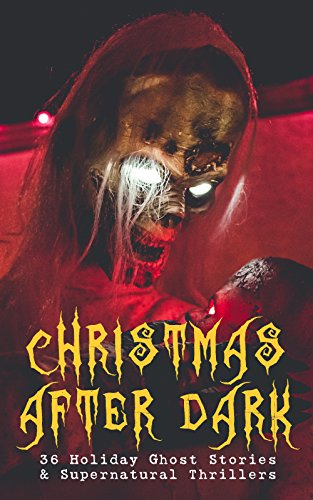 Christmas After Dark - 36 Holiday Ghost Stories & Supernatural Thrillers: Between the Lights, Told After Supper, The Box with the Iron Clamps , Wolverden ... Banquet, The Dead Sexton and much more