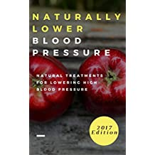 Naturally Lower Blood Pressure: Natural Treatments For Lowering High Blood Pressure (Hypertension Cure Book 1)