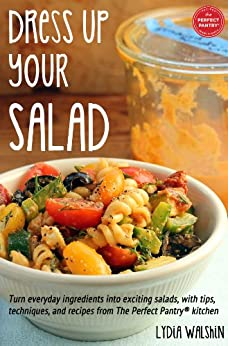 Dress Up Your Salad: Turn everyday ingredients into exciting salads, with tips, techniques, and recipes from The Perfect Pantry® kitchen by [Walshin, Lydia]