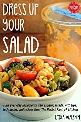 Dress Up Your Salad: Turn everyday ingredients into exciting salads, with tips, techniques, and recipes from The Perfect Pantry® kitchen