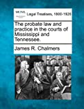 The probate law and practice in the courts of Mississippi and Tennessee, James R. Chalmers, 1240148348