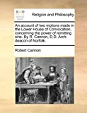 An Account of Two Motions Made in the Lower House of Convocation, Concerning the Power of Remitting Sins by R Cannon, D D Arch-Deacon of Norfolk, Robert Cannon, 1170099424