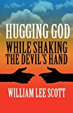 Hugging God While Shaking the Devil's Hand! by William Lee Scott (2012-10-09)