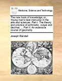 The New Book of Knowledge; or, Young Man's Best Instructor in the Arts and Sciences Part I the Theory and Practice of Arithmetic, Vulgar and Decimal, Joseph Randall, 1171437382