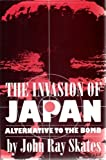 The Invasion of Japan: Alternative to the Bomb by John Ray Skates (1994-03-03)