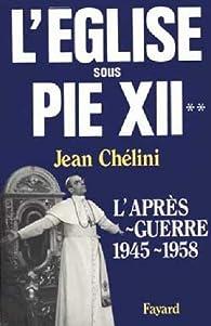 L'Eglise sous Pie XII. L'après-guerre, 1945-1958 par Jean Chélini