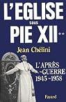 L'Eglise sous Pie XII. L'après-guerre, 1945-1958 par Chélini