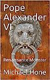 Pope Alexander VI: Renaissance Monster
