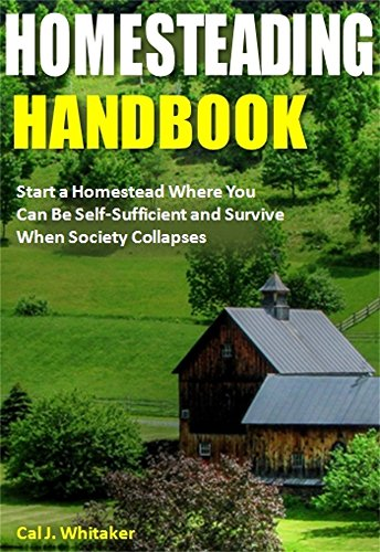 Homesteading Handbook: Start a Homestead Where You Can Be Self-Sufficient and Survive When Society Collapses by [Whitaker, Cal J.]