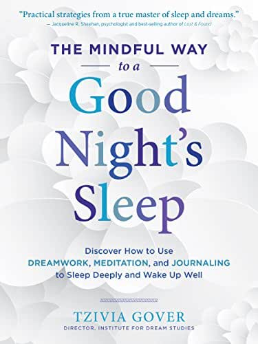 The Mindful Way to a Good Night's Sleep: Discover How to Use Dreamwork, Meditation, and Journaling to Sleep Deeply and Wake Up Well
