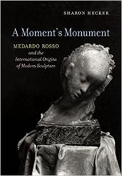 Book A Moment's Monument: Medardo Rosso and the International Origins of Modern Sculpture