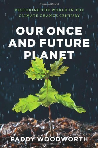 Our Once and Future Planet: Restoring the World in the Climate Change Century by Woodworth, Paddy (2013) Hardcover pdf