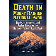 Death in Mount Rainier National Park: Stories of Accidents and Foolhardiness on the Northwest's Most Iconic Peak