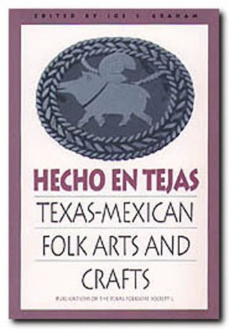 Hecho en Tejas: Texas-Mexican Folk Arts and Crafts (Publications of the Texas Folklore Society (Paperback))