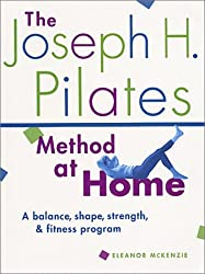 The Joseph H. Pilates Method at Home: A Balance, Shape, Strength, & Fitness Program