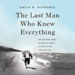 The Last Man Who Knew Everything: The Life and Times of Enrico Fermi, Father of the Nuclear Age | David N. Schwartz