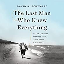 The Last Man Who Knew Everything: The Life and Times of Enrico Fermi, Father of the Nuclear Age Audiobook by David N. Schwartz Narrated by Tristan Morris