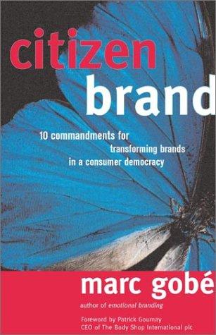Citizen Brand: 10 Commandments for Transforming Brand Culture in a Consumer Democracy