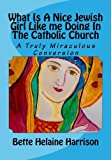 What Is A Nice Jewish Girl Like me Doing In The Catholic Church: A Truly Miraculous Conversion