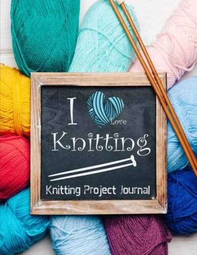 Knitting Project Journal I Love Knitting: My 90 Knitting Project Journal Notebook. To Keep Tracking and Records Your Patterns, Designs, Knitting, ... (Knitting Designs Project Stitch) (Volume 3)