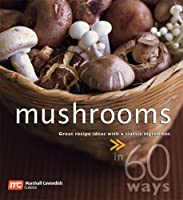 Mushrooms in 60 Ways: Great Recipe Ideas With a Classic Ingredient Front Cover