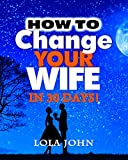 HOW TO CHANGE YOUR WIFE IN 30 DAYS!: A Practical Advice On Influencing Your Wife In A Godly Way That Is Guaranteed To Save Your Marriage!