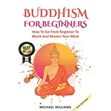 BUDDHISM: Buddhism For Beginners: How To Go From Beginner To Monk And Master Your Mind