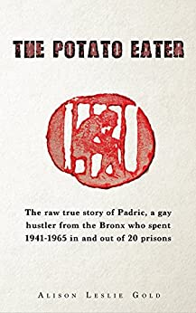 The Potato Eater: The raw true story of Padric, a gay hustler from the Bronx who spent 1941-1965 in and out of 20 prisons by [Gold, Alison Leslie]