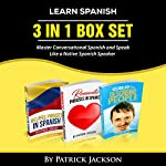 Learn Spanish: 3 In 1 Box Set: Master Conversational Spanish and Speak Like a Native | Patrick Jackson