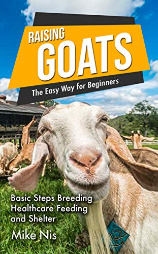 Raising Goats the Easy Way for Beginners: Basic Steps Breeding Healthcare Feeding and Shelter by [MikeNis]