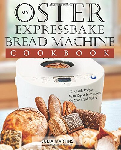 Oster Expressbake Bread Machine Cookbook: 101 Classic Recipes With Expert Instructions For Your Bread Maker (Bread Machine & Bread Maker Recipes) (Volume 1) (Bread For Bread Machine compare prices)