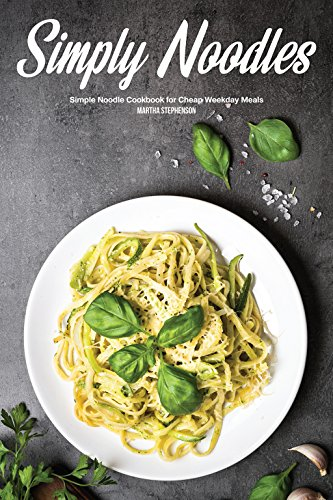 Simply Noodles: Simple Noodle Cookbook for Cheap Weekday Meals by Martha Stephenson