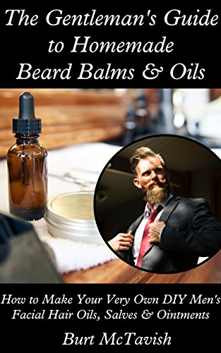 The Gentleman's Guide to Homemade Beard Balms & Oils: How to Make Your Very Own DIY Men's Facial Hair Oils, Balms and Ointments by [McTavish, Burt]