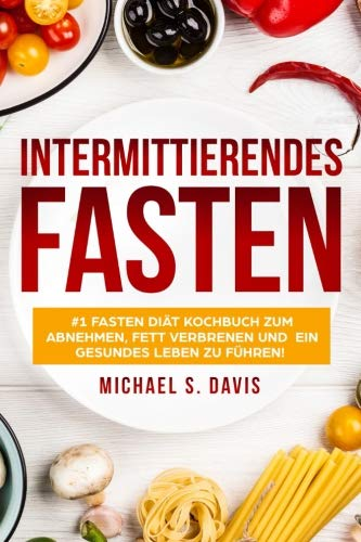 Intermittierendes Fasten: #1 Fasten Diät Kochbuch zum abnehmen, Fett verbrenen und  ein gesundes Leben zu führen! Plus einen 7 Tage Essplan! -Der ... Fasting book German Version) (German Edition) by MIchael S. Davis