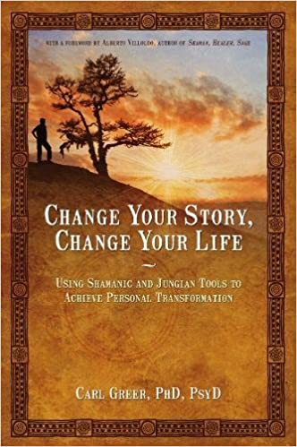 Change Your Story Change Your Life Using Shamanic and Jungian Tools to Achieve Personal Transformation