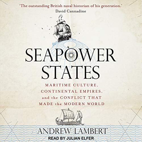 Seapower States: Maritime Culture, Continental Empires, and the Conflict That Made the Modern World