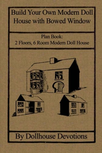 Build Your Own Modern Doll House with Bowed Window: Plan Book:  2 Floors, 6 Room Modern Doll House (Dollhouse Plan Books) (Volume 1) (Book Dollhouse 1 Plan)