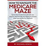How To Navigate The Medicare Maze: Quick Start Guide that will take you step-by-step through the Medicare process when you qualify for Medicare