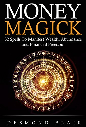Magick: Money Magick: 32 Spells To Manifest Wealth, Abundance and Financial  Freedom