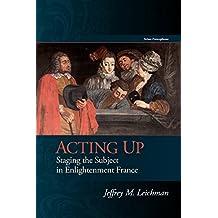 Acting Up: Staging the Subject in Enlightenment France (Scènes Francophones)