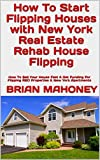 How To Start Flipping Houses with New York Real Estate Rehab House Flipping: How To Sell Your House Fast & Get Funding For Flipping REO Properties & New York Apartments