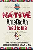 Native American Medicine: The Top 10 Native American Medicine Treatments Known To Man (Herbal Remedies - Natural Treatments - Organic Medical - Naturopathy)