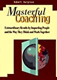 Masterful Coaching: Extraordinary Results by Impacting People and the Way They Think and Work Togeth
